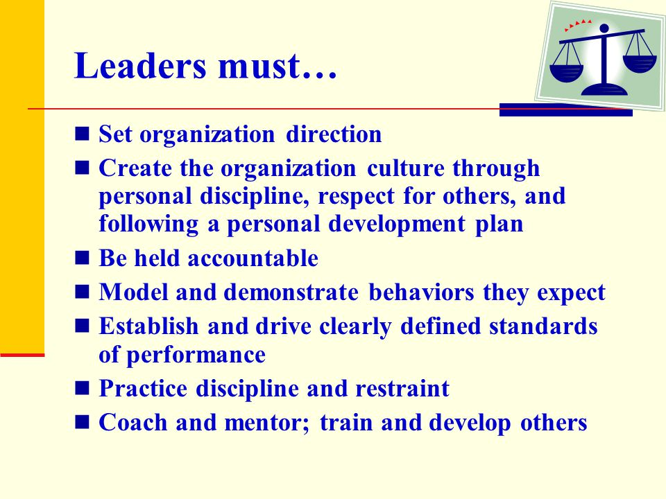 Leaders must… Set organization direction Create the organization culture through personal discipline, respect for others, and following a personal dev