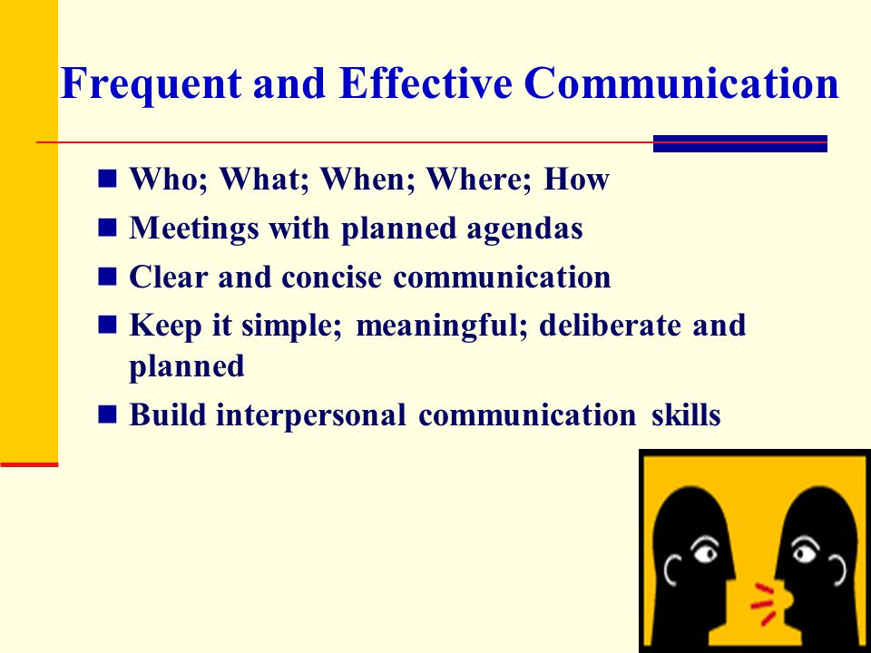 Frequent and Effective Communication Who; What; When; Where; How Meetings with planned agendas Clear and concise communication Keep it simple; meaning