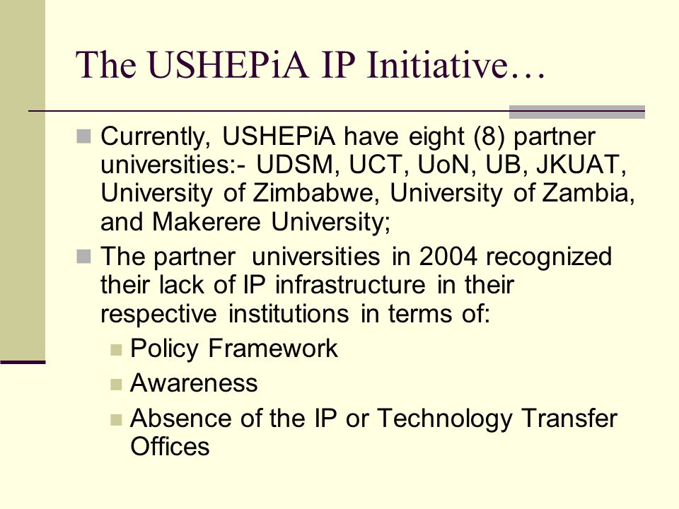 The USHEPiA IP Initiative… Currently, USHEPiA have eight (8) partner universities:- UDSM, UCT, UoN, UB, JKUAT, University of Zimbabwe, University of Zambia, and Makerere University; The partner universities in 2004 recognized their lack of IP infrastructure in their respective institutions in terms of: Policy Framework Awareness Absence of the IP or Technology Transfer Offices