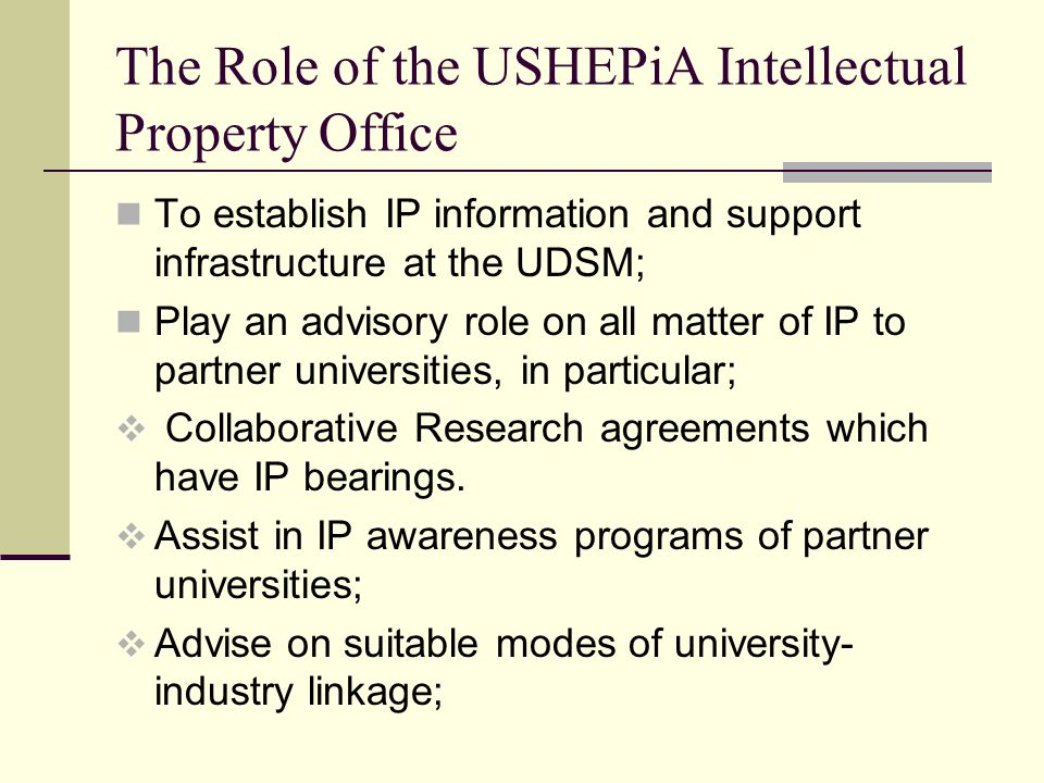 The Role of the USHEPiA Intellectual Property Office To establish IP information and support infrastructure at the UDSM; Play an advisory role on all matter of IP to partner universities, in particular;  Collaborative Research agreements which have IP bearings.
