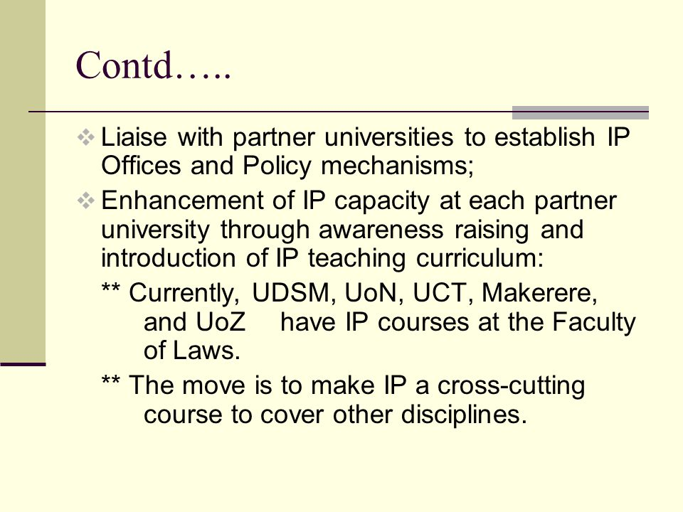 Contd…..  Liaise with partner universities to establish IP Offices and Policy mechanisms;  Enhancement of IP capacity at each partner university thr