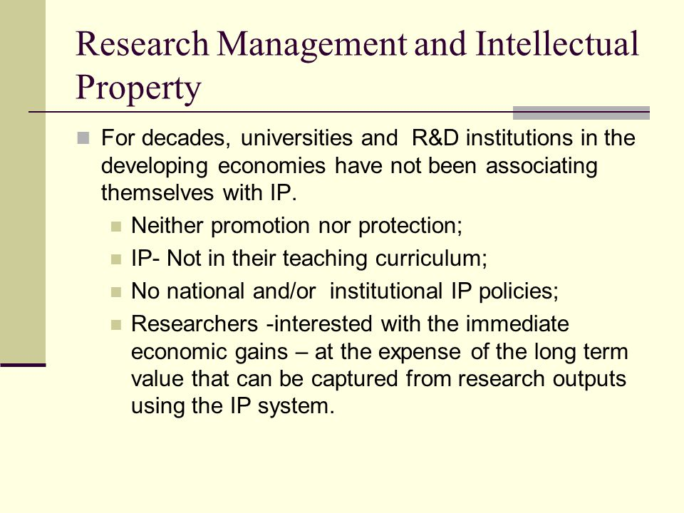 The Changing Research Landscape From the mid-1980s - change of global policies - increasing western influence - liberalization of the economy – the key players are in the private sector Increasing collaboration with the western research institutions brought-in new research values - the need to have clear guidelines on ownership of research out puts; Inadequate and Diminishing Financial Support from the governments; Can the IP management system fill the gap and strike a balance?