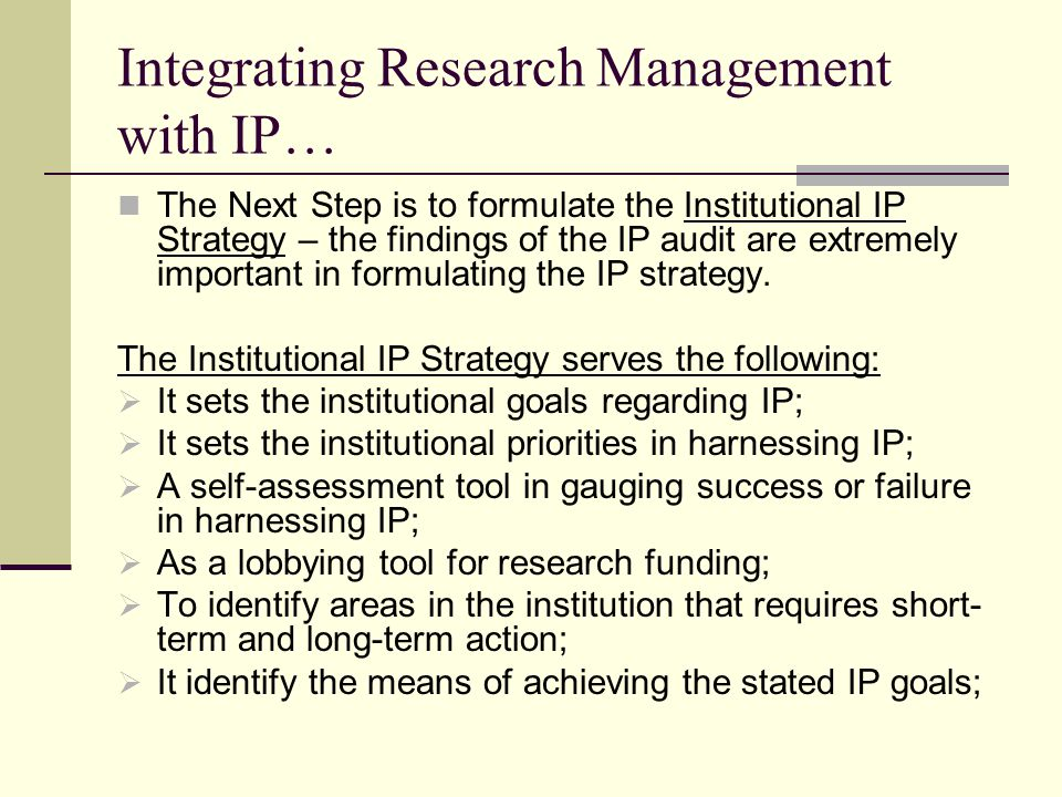 Integrating Research Management with IP… The IP strategy is followed by the setting of the institutional IP infrastructures: Institutional IP Infrastructures entails:  Institutional IP Policy;  Institutional IP Guidelines;  Intellectual Property Management Office;  Integrating IP in curriculum in all disciplines;