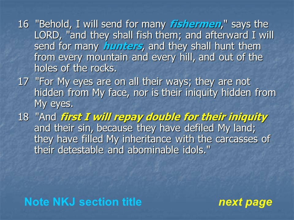 16 Behold, I will send for many fishermen, says the LORD, and they shall fish them; and afterward I will send for many hunters, and they shall hunt them from every mountain and every hill, and out of the holes of the rocks.
