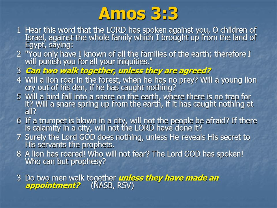 Amos 3:3 1Hear this word that the LORD has spoken against you, O children of Israel, against the whole family which I brought up from the land of Egypt, saying: 2 You only have I known of all the families of the earth; therefore I will punish you for all your iniquities. 3Can two walk together, unless they are agreed.