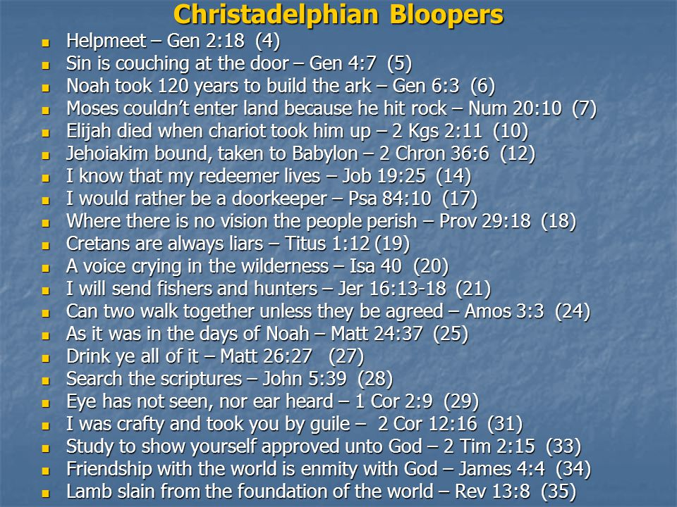Christadelphian Bloopers Helpmeet – Gen 2:18 (4) Helpmeet – Gen 2:18 (4) Sin is couching at the door – Gen 4:7 (5) Sin is couching at the door – Gen 4:7 (5) Noah took 120 years to build the ark – Gen 6:3 (6) Noah took 120 years to build the ark – Gen 6:3 (6) Moses couldn't enter land because he hit rock – Num 20:10 (7) Moses couldn't enter land because he hit rock – Num 20:10 (7) Elijah died when chariot took him up – 2 Kgs 2:11 (10) Elijah died when chariot took him up – 2 Kgs 2:11 (10) Jehoiakim bound, taken to Babylon – 2 Chron 36:6 (12) Jehoiakim bound, taken to Babylon – 2 Chron 36:6 (12) I know that my redeemer lives – Job 19:25 (14) I know that my redeemer lives – Job 19:25 (14) I would rather be a doorkeeper – Psa 84:10 (17) I would rather be a doorkeeper – Psa 84:10 (17) Where there is no vision the people perish – Prov 29:18 (18) Where there is no vision the people perish – Prov 29:18 (18) Cretans are always liars – Titus 1:12 (19) Cretans are always liars – Titus 1:12 (19) A voice crying in the wilderness – Isa 40 (20) A voice crying in the wilderness – Isa 40 (20) I will send fishers and hunters – Jer 16:13-18 (21) I will send fishers and hunters – Jer 16:13-18 (21) Can two walk together unless they be agreed – Amos 3:3 (24) Can two walk together unless they be agreed – Amos 3:3 (24) As it was in the days of Noah – Matt 24:37 (25) As it was in the days of Noah – Matt 24:37 (25) Drink ye all of it – Matt 26:27 (27) Drink ye all of it – Matt 26:27 (27) Search the scriptures – John 5:39 (28) Search the scriptures – John 5:39 (28) Eye has not seen, nor ear heard – 1 Cor 2:9 (29) Eye has not seen, nor ear heard – 1 Cor 2:9 (29) I was crafty and took you by guile – 2 Cor 12:16 (31) I was crafty and took you by guile – 2 Cor 12:16 (31) Study to show yourself approved unto God – 2 Tim 2:15 (33) Study to show yourself approved unto God – 2 Tim 2:15 (33) Friendship with the world is enmity with God – James 4:4 (34) Friendship with the world is enmity with God – James 4:4 (34) Lamb slain from the foundation of the world – Rev 13:8 (35) Lamb slain from the foundation of the world – Rev 13:8 (35)