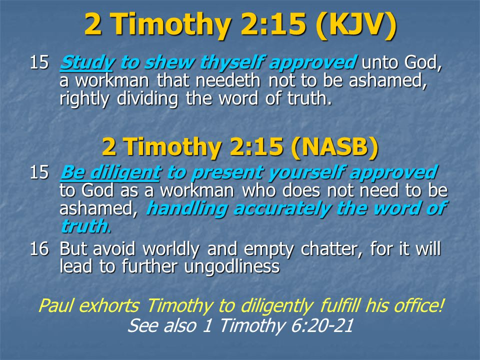 2 Timothy 2:15 (KJV) 15Study to shew thyself approved unto God, a workman that needeth not to be ashamed, rightly dividing the word of truth.