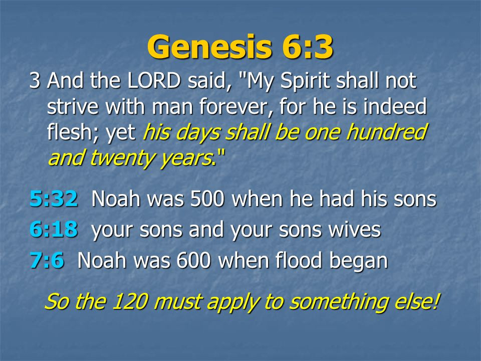 Genesis 6:3 3And the LORD said, My Spirit shall not strive with man forever, for he is indeed flesh; yet his days shall be one hundred and twenty years. 5:32 Noah was 500 when he had his sons 6:18 your sons and your sons wives 7:6 Noah was 600 when flood began So the 120 must apply to something else!