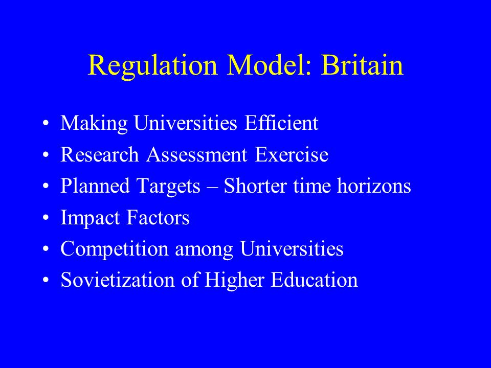 Regulation Model: Britain Making Universities Efficient Research Assessment Exercise Planned Targets – Shorter time horizons Impact Factors Competitio