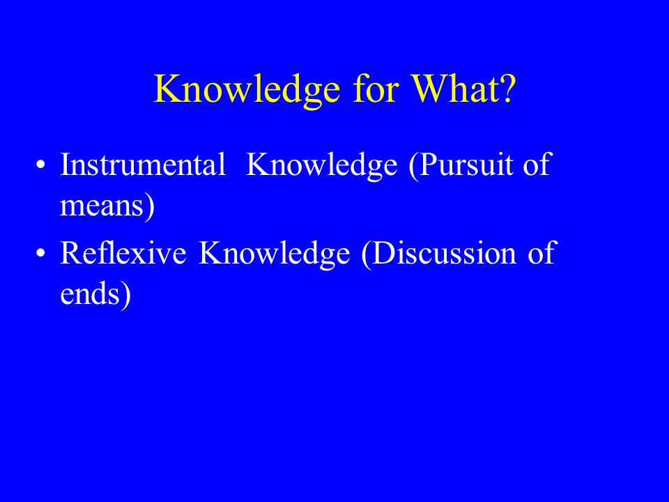 Knowledge for What? Instrumental Knowledge (Pursuit of means) Reflexive Knowledge (Discussion of ends)