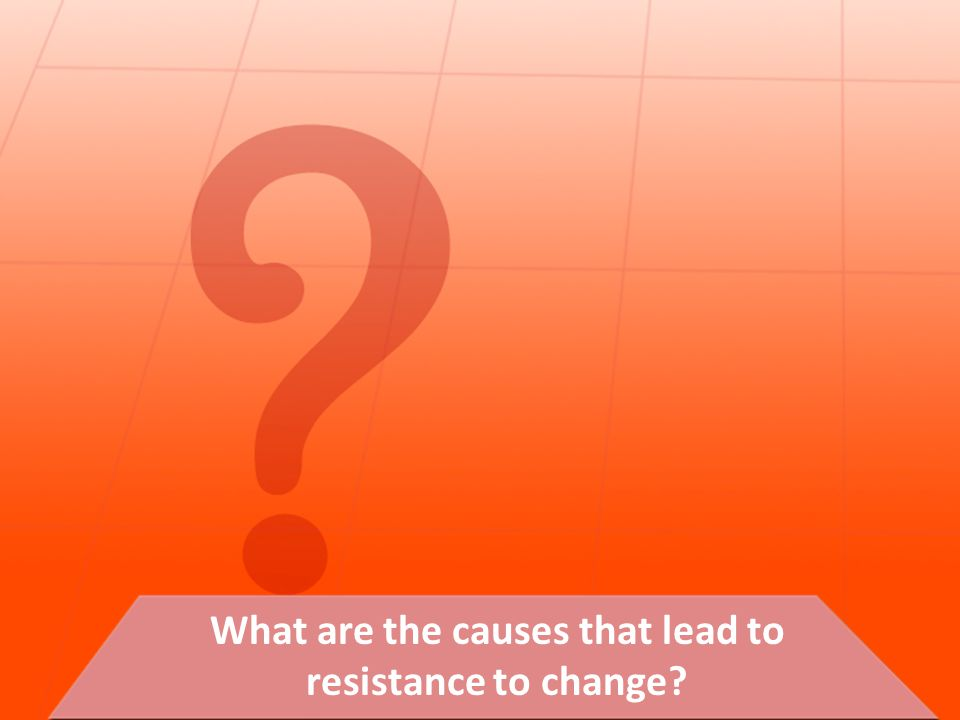 What are the causes that lead to resistance to change