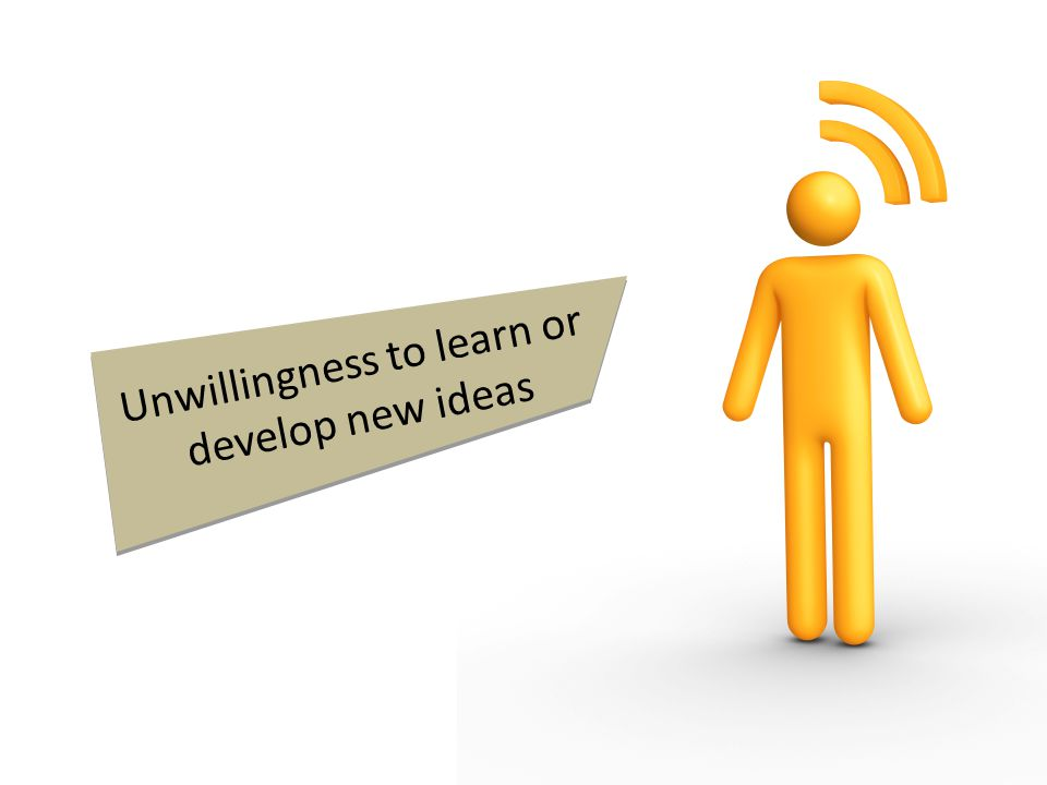 Unwillingness to learn or develop new ideas