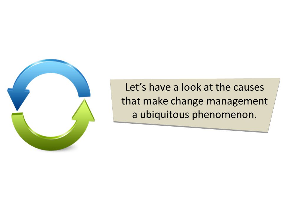 Let's have a look at the causes that make change management a ubiquitous phenomenon.