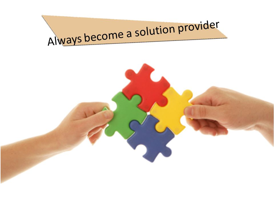 Always become a solution provider