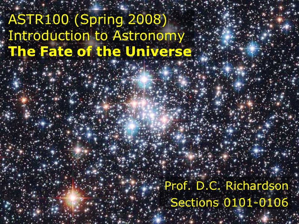 ASTR100 (Spring 2008) Introduction to Astronomy The Fate of the Universe Prof. D.C. Richardson Sections 0101-0106