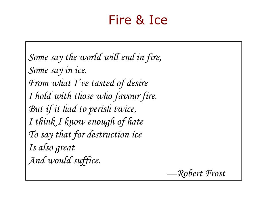 Fire & Ice Some say the world will end in fire, Some say in ice. From what I've tasted of desire I hold with those who favour fire. But if it had to p