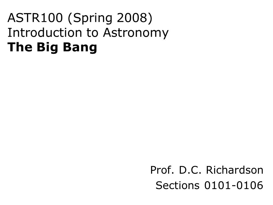 ASTR100 (Spring 2008) Introduction to Astronomy The Big Bang Prof. D.C. Richardson Sections 0101-0106