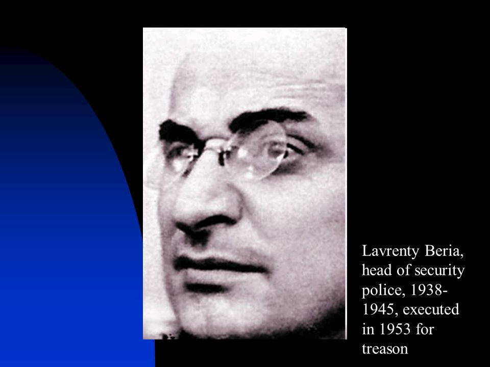 Lavrenty Beria, head of security police, 1938- 1945, executed in 1953 for treason