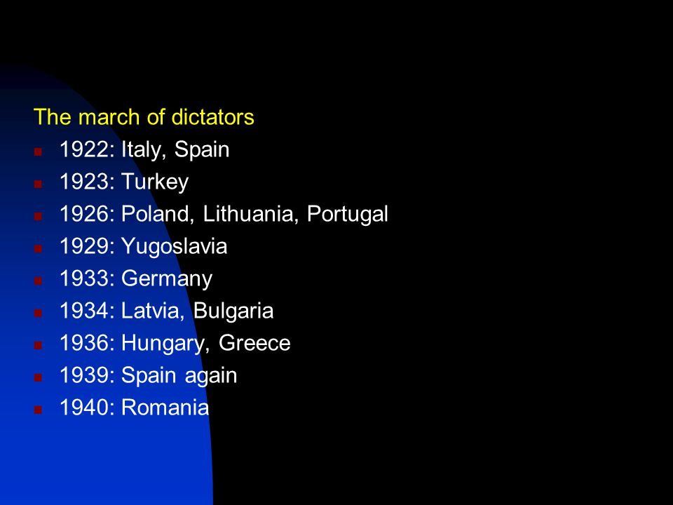 The march of dictators 1922: Italy, Spain 1923: Turkey 1926: Poland, Lithuania, Portugal 1929: Yugoslavia 1933: Germany 1934: Latvia, Bulgaria 1936: H
