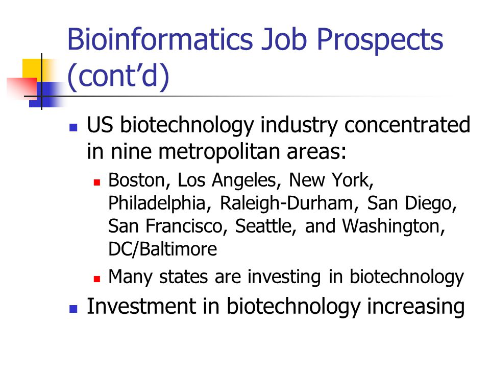 Bioinformatics Job Prospects (cont'd) US biotechnology industry concentrated in nine metropolitan areas: Boston, Los Angeles, New York, Philadelphia, Raleigh-Durham, San Diego, San Francisco, Seattle, and Washington, DC/Baltimore Many states are investing in biotechnology Investment in biotechnology increasing