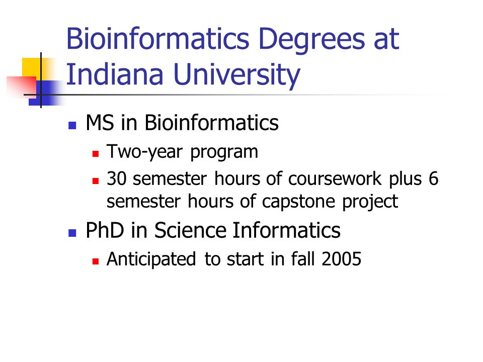 Bioinformatics Degrees at Indiana University MS in Bioinformatics Two-year program 30 semester hours of coursework plus 6 semester hours of capstone project PhD in Science Informatics Anticipated to start in fall 2005