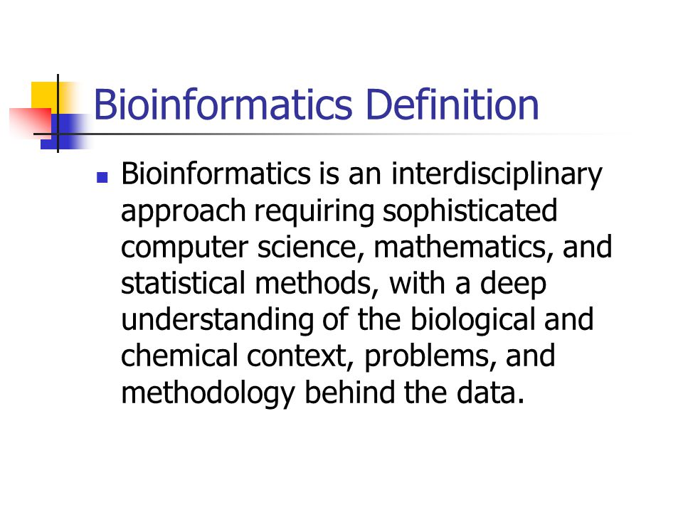 Bioinformatics Definition Bioinformatics is an interdisciplinary approach requiring sophisticated computer science, mathematics, and statistical methods, with a deep understanding of the biological and chemical context, problems, and methodology behind the data.