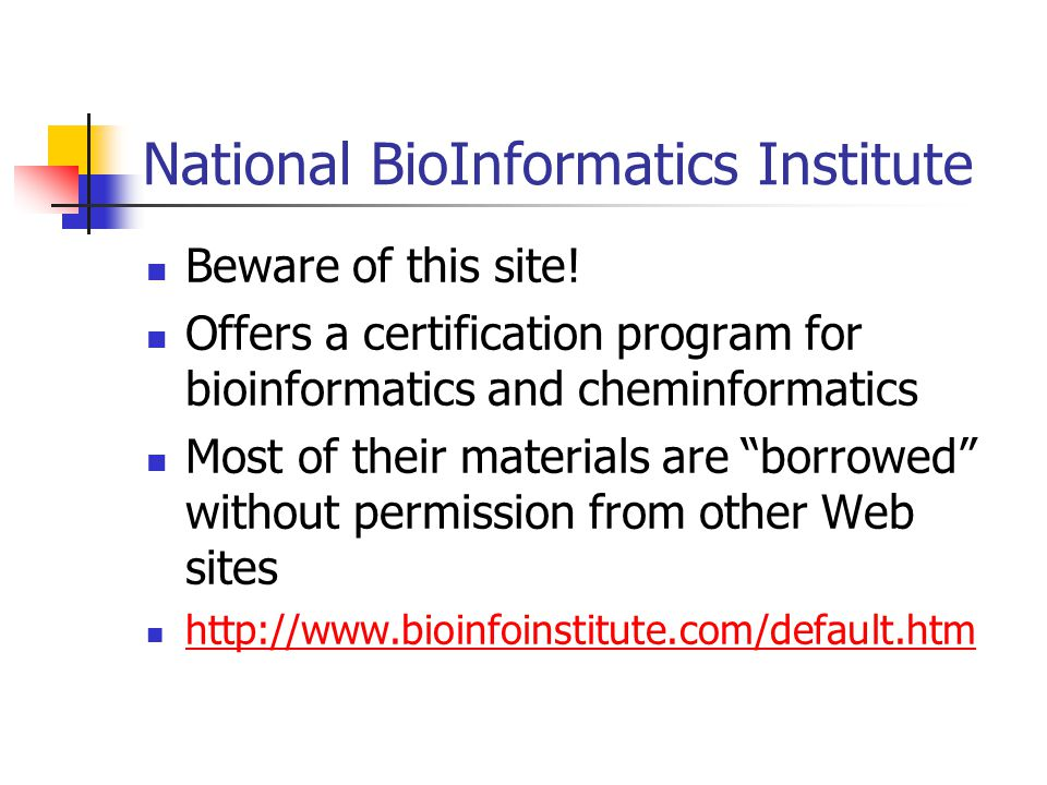 National BioInformatics Institute Beware of this site! Offers a certification program for bioinformatics and cheminformatics Most of their materials a