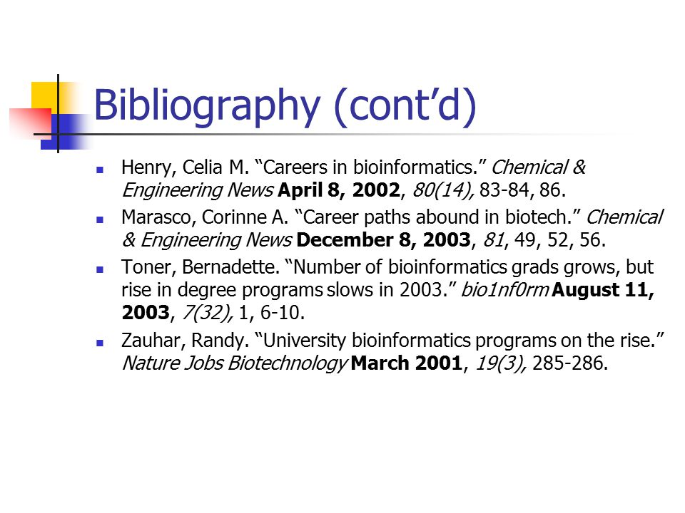 """Bibliography (cont'd) Henry, Celia M. """"Careers in bioinformatics."""" Chemical & Engineering News April 8, 2002, 80(14), 83-84, 86. Marasco, Corinne A. """""""