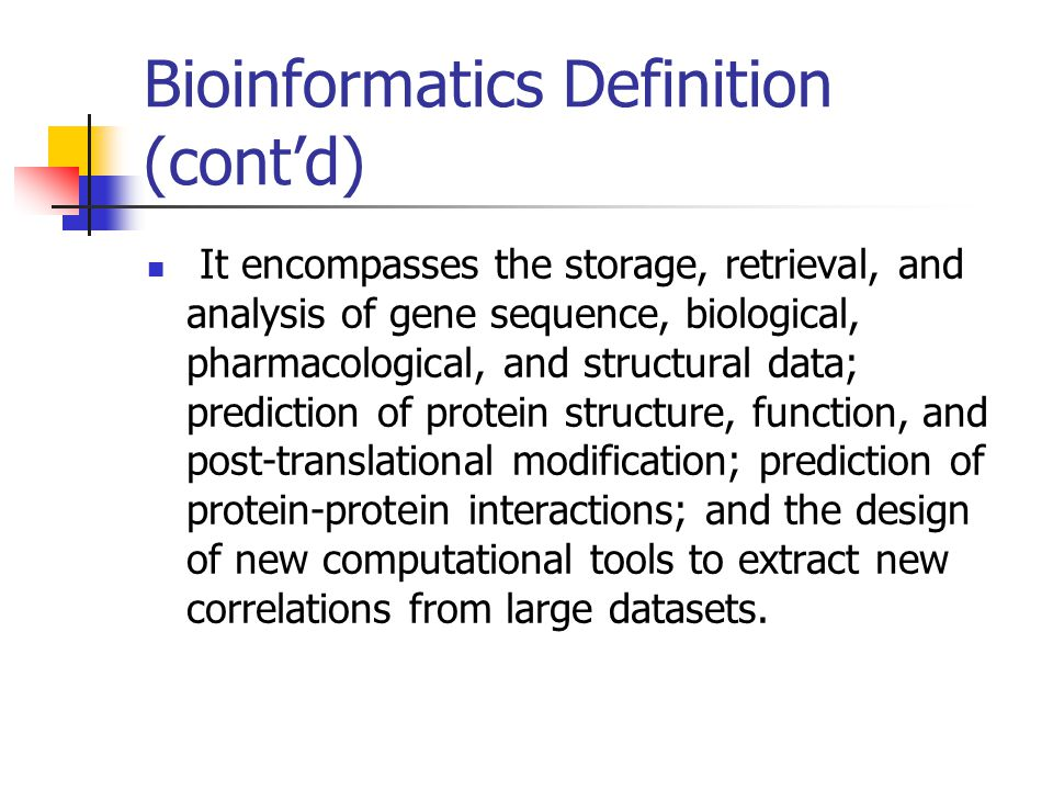 Bioinformatics Definition (cont'd) It encompasses the storage, retrieval, and analysis of gene sequence, biological, pharmacological, and structural data; prediction of protein structure, function, and post-translational modification; prediction of protein-protein interactions; and the design of new computational tools to extract new correlations from large datasets.
