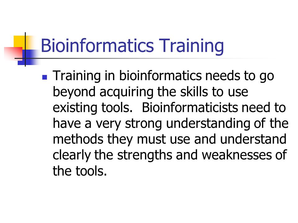 Bioinformatics Training Training in bioinformatics needs to go beyond acquiring the skills to use existing tools.