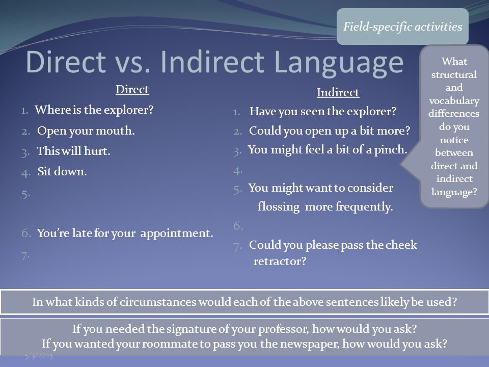 Direct vs. Indirect Language Direct 1. Where is the explorer? 2. Open your mouth. 3. This will hurt. 4. Sit down. 5. 6. You're late for your appointme