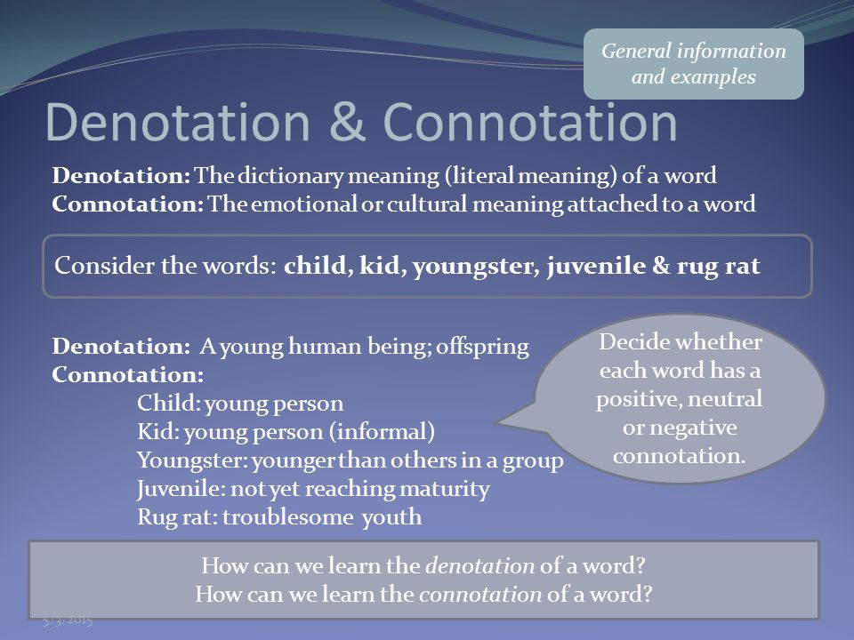 Denotation & Connotation Denotation: The dictionary meaning (literal meaning) of a word Connotation: The emotional or cultural meaning attached to a w