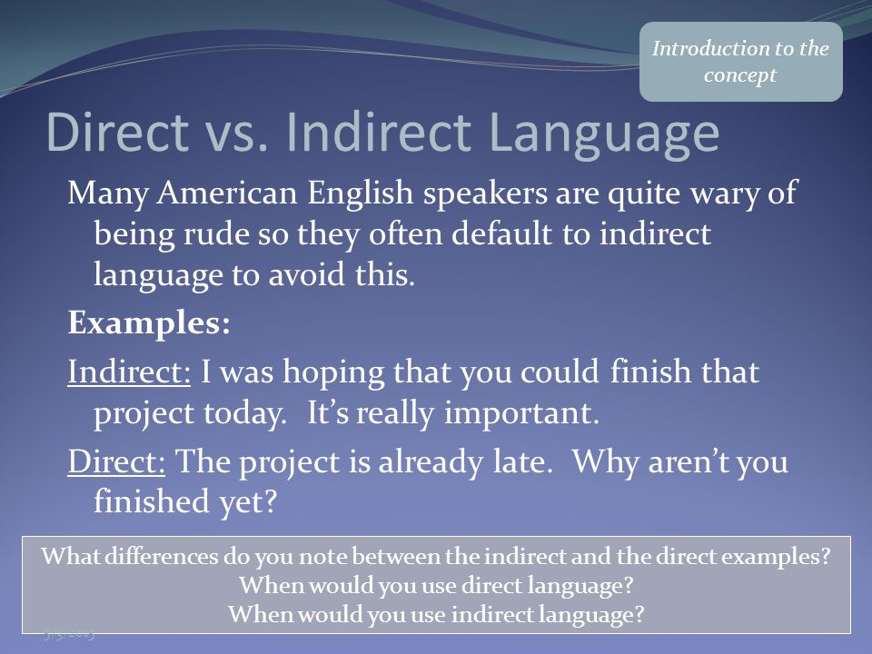 Direct vs. Indirect Language Many American English speakers are quite wary of being rude so they often default to indirect language to avoid this. Exa