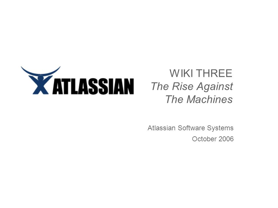 WIKI THREE The Rise Against The Machines Atlassian Software Systems October 2006