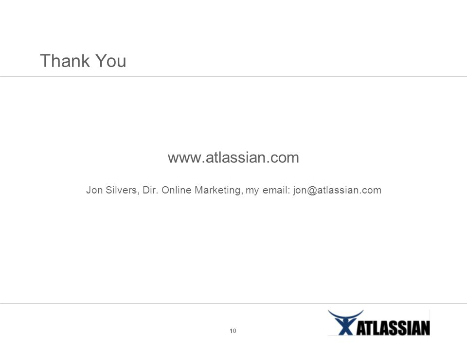10 Thank You www.atlassian.com Jon Silvers, Dir. Online Marketing, my email: jon@atlassian.com
