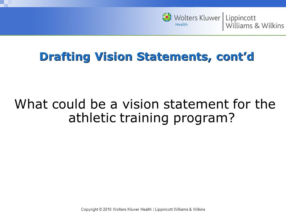 Copyright © 2010 Wolters Kluwer Health | Lippincott Williams & Wilkins Drafting Vision Statements, cont'd What could be a vision statement for the athletic training program