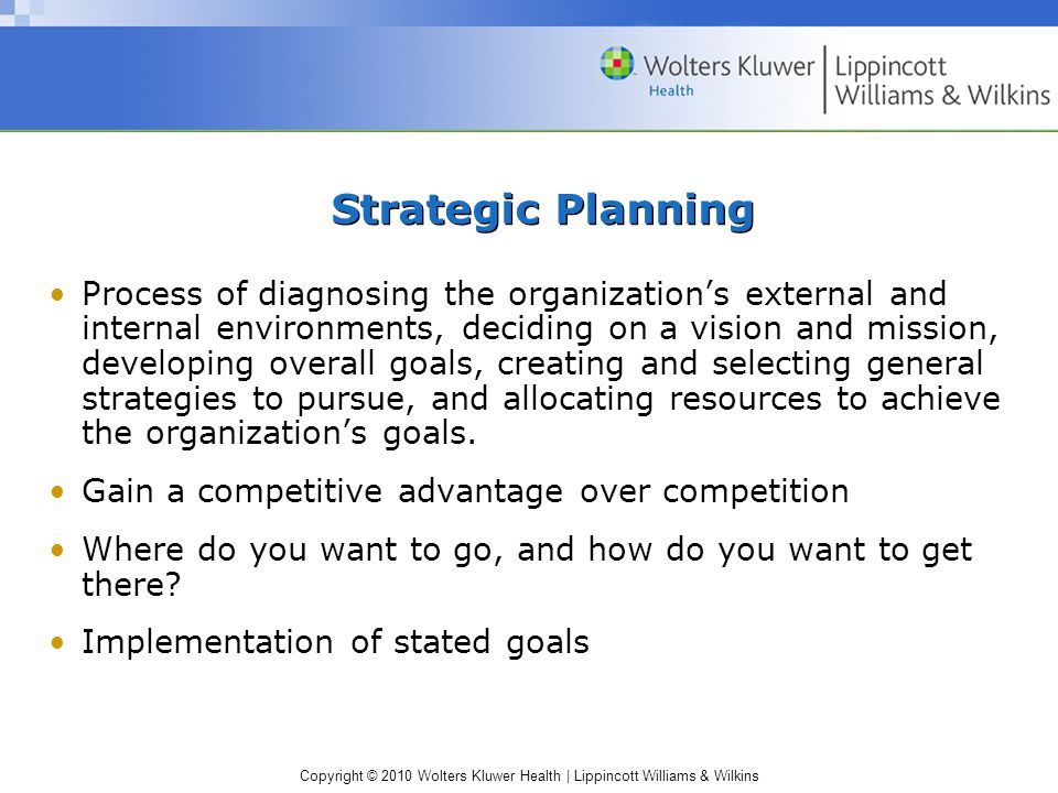 Copyright © 2010 Wolters Kluwer Health | Lippincott Williams & Wilkins Strategic Planning Process of diagnosing the organization's external and internal environments, deciding on a vision and mission, developing overall goals, creating and selecting general strategies to pursue, and allocating resources to achieve the organization's goals.