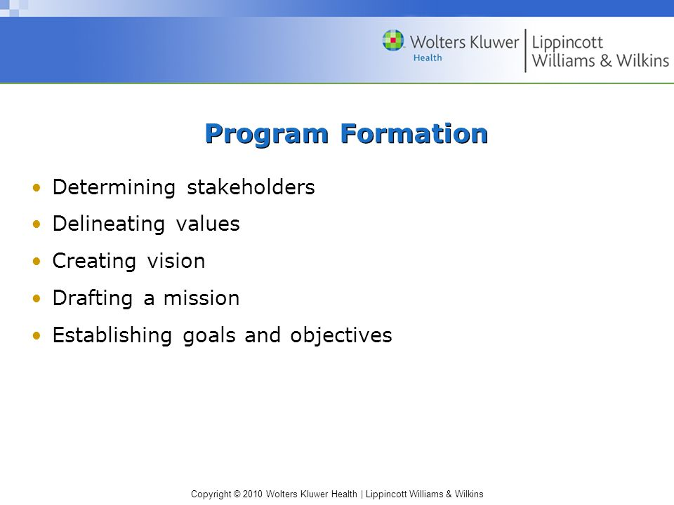 Copyright © 2010 Wolters Kluwer Health | Lippincott Williams & Wilkins Program Formation Determining stakeholders Delineating values Creating vision Drafting a mission Establishing goals and objectives