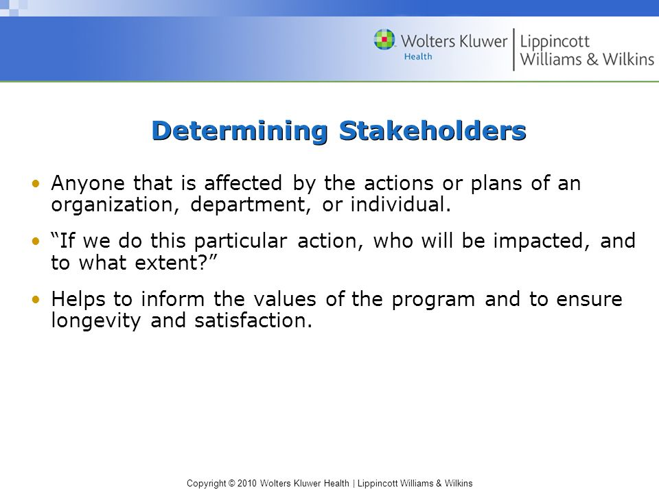 Copyright © 2010 Wolters Kluwer Health | Lippincott Williams & Wilkins Determining Stakeholders Anyone that is affected by the actions or plans of an organization, department, or individual.