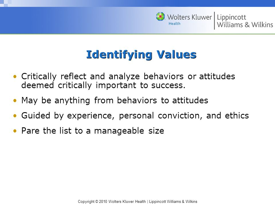 Copyright © 2010 Wolters Kluwer Health | Lippincott Williams & Wilkins Identifying Values Critically reflect and analyze behaviors or attitudes deemed critically important to success.