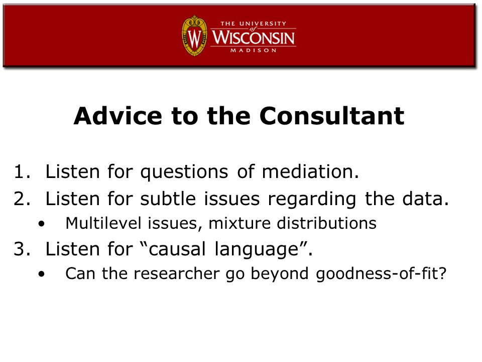 Advice (cont'd) 4.Listen for when SEM is not appropriate.