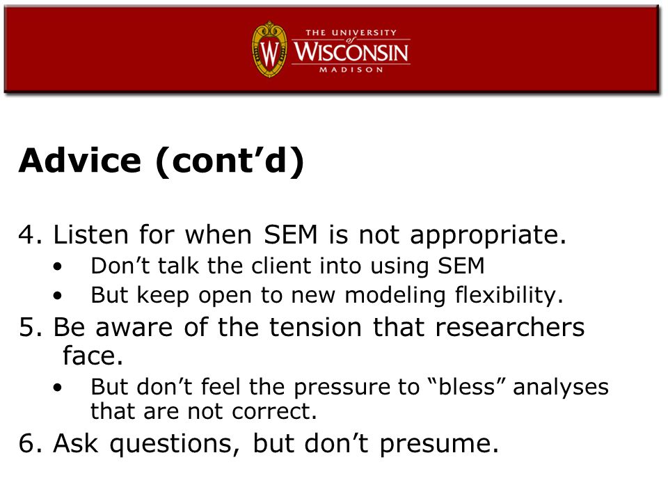 Advice (cont'd) 4. Listen for when SEM is not appropriate.