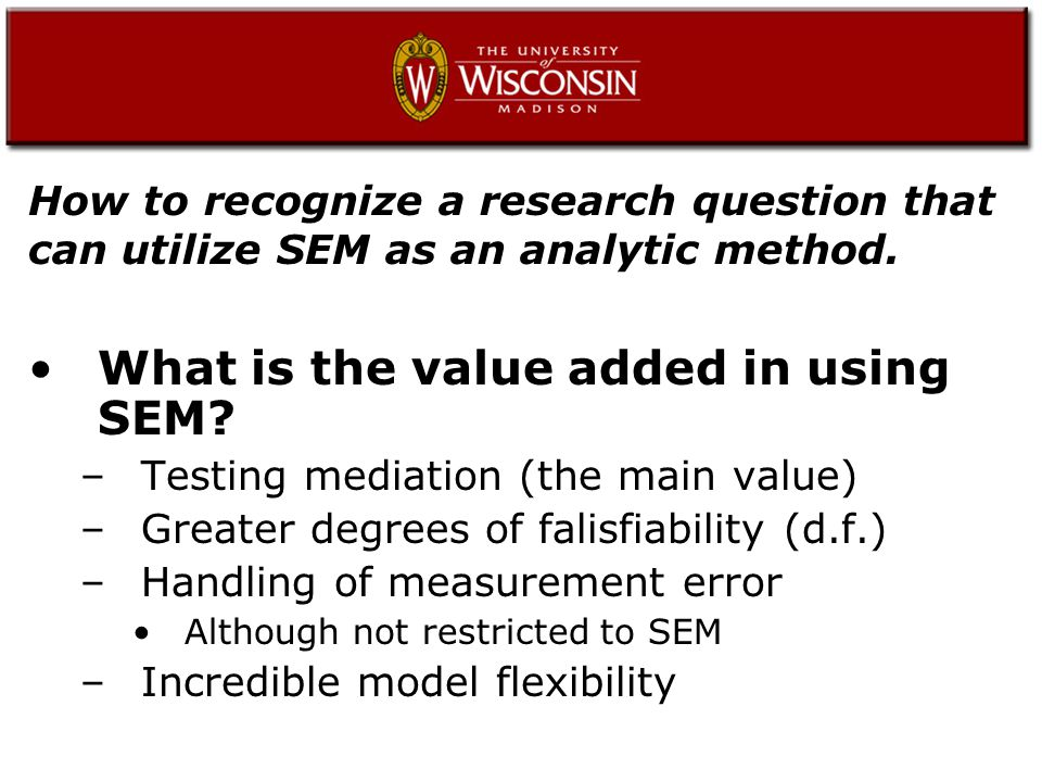 Testing mediation (the main value) The main advantage to using conventional SEM is the decomposition of effects –Direct –Indirect –Total This is the main difference when compared to standard regression or ANOVA.