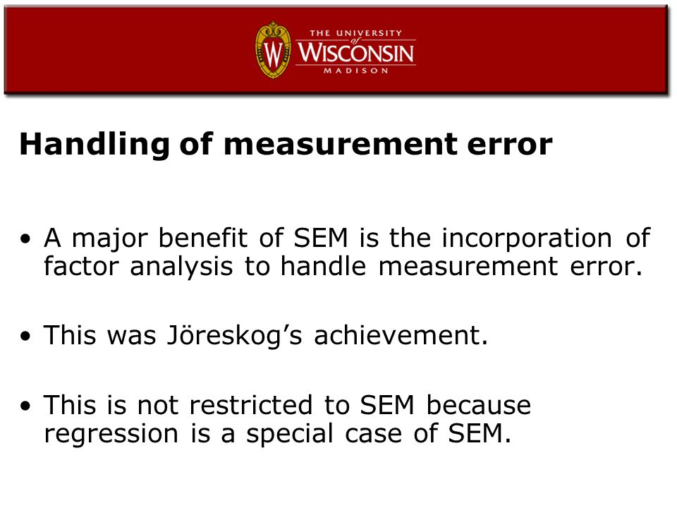 Handling of measurement error A major benefit of SEM is the incorporation of factor analysis to handle measurement error.