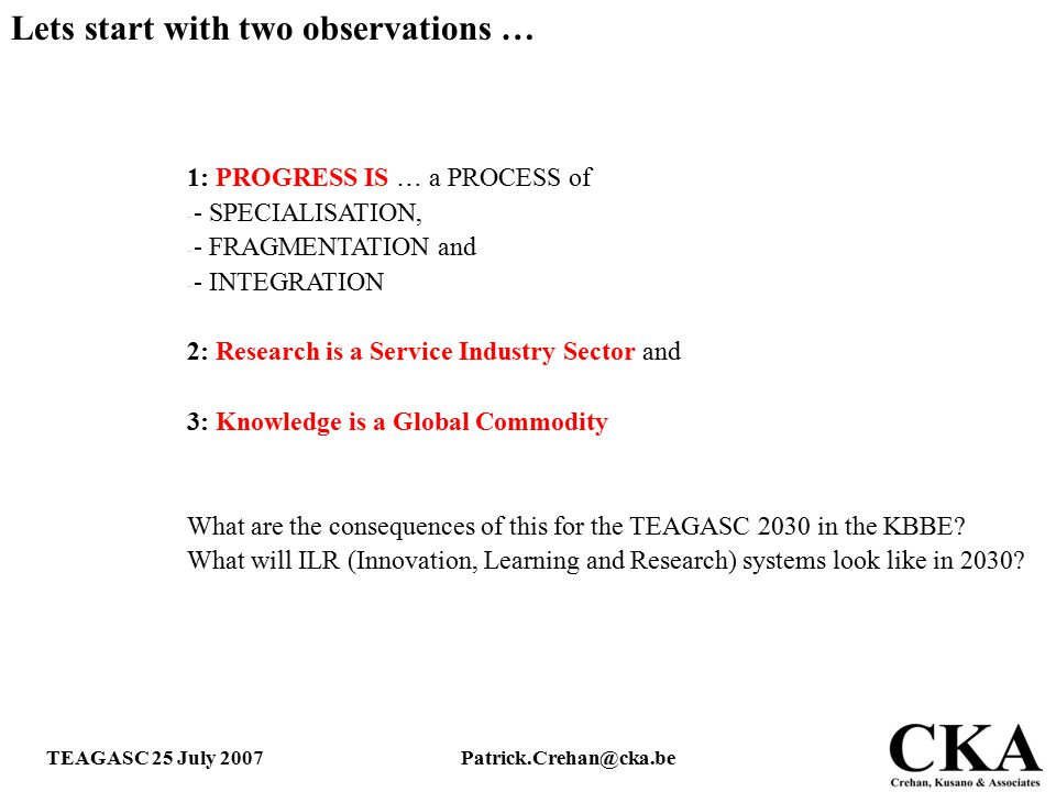 TEAGASC 25 July 2007Patrick.Crehan@cka.be 1: PROGRESS IS … a PROCESS of - - SPECIALISATION, - - FRAGMENTATION and - - INTEGRATION 2: Research is a Ser