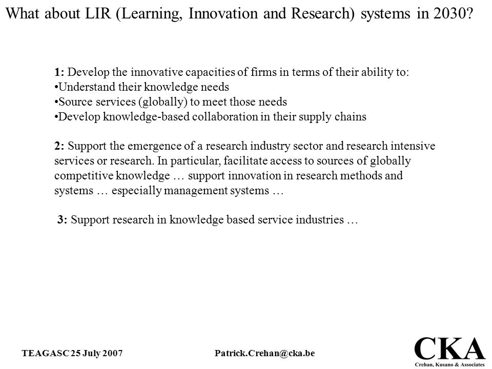 TEAGASC 25 July 2007Patrick.Crehan@cka.be 1: Develop the innovative capacities of firms in terms of their ability to: Understand their knowledge needs