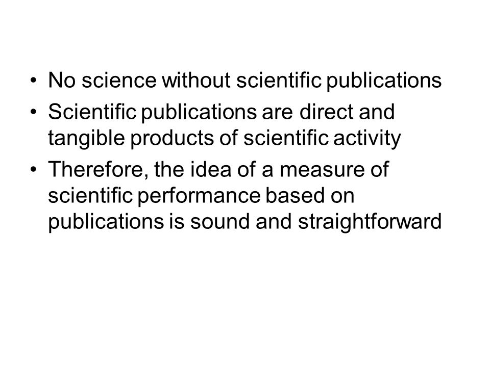 No science without scientific publications Scientific publications are direct and tangible products of scientific activity Therefore, the idea of a measure of scientific performance based on publications is sound and straightforward
