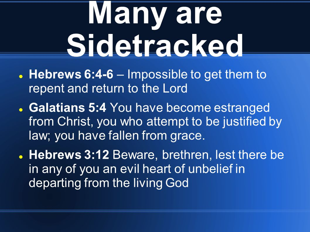 Many are Sidetracked Hebrews 6:4-6 – Impossible to get them to repent and return to the Lord Galatians 5:4 You have become estranged from Christ, you