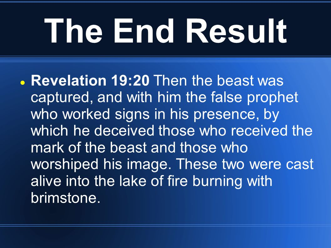 The End Result Revelation 19:20 Then the beast was captured, and with him the false prophet who worked signs in his presence, by which he deceived tho