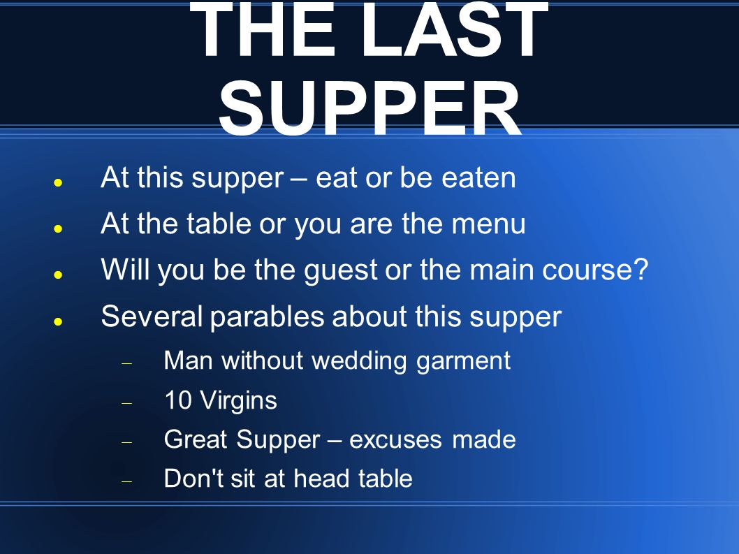 THE LAST SUPPER At this supper – eat or be eaten At the table or you are the menu Will you be the guest or the main course? Several parables about thi
